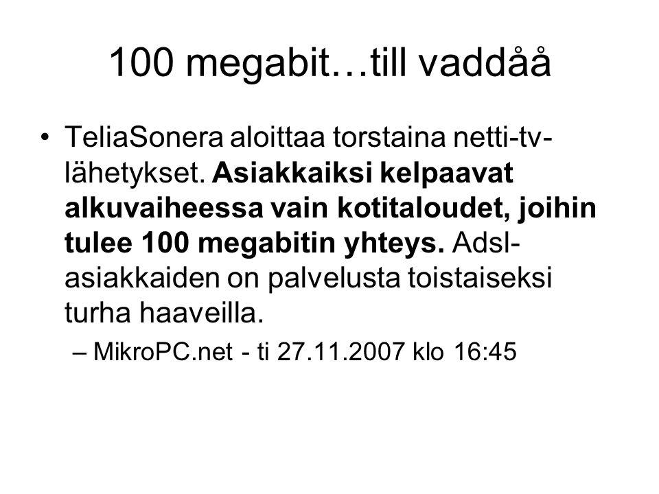 100 megabit…till vaddåå TeliaSonera aloittaa torstaina netti-tv- lähetykset. Asiakkaiksi kelpaavat alkuvaiheessa vain kotitaloudet, joihin tulee 100 m