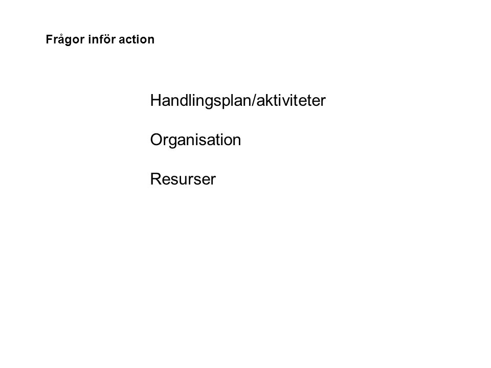 Handlingsplan/aktiviteter Organisation Resurser Frågor inför action