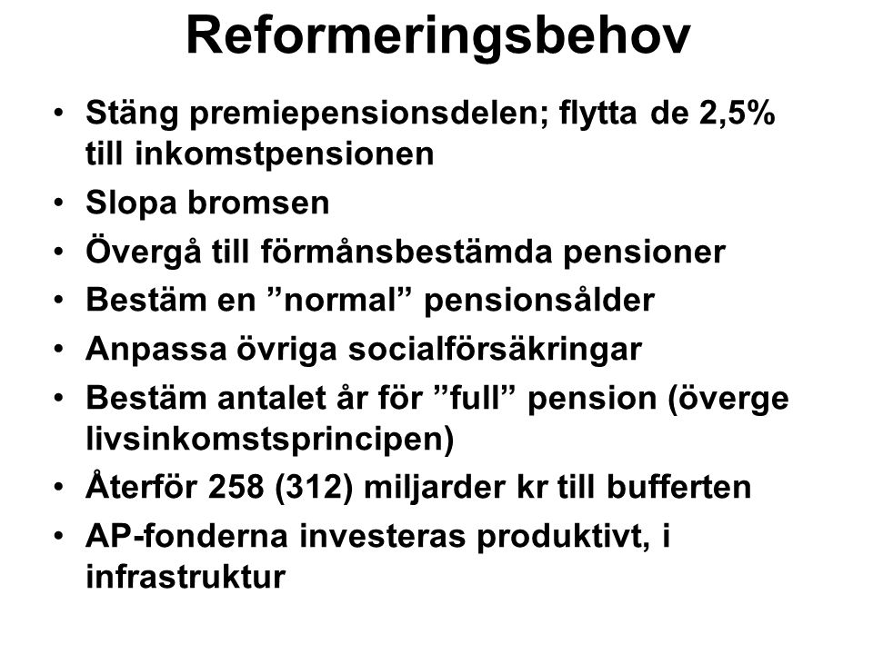 Reformeringsbehov Stäng premiepensionsdelen; flytta de 2,5% till inkomstpensionen Slopa bromsen Övergå till förmånsbestämda pensioner Bestäm en normal pensionsålder Anpassa övriga socialförsäkringar Bestäm antalet år för full pension (överge livsinkomstsprincipen) Återför 258 (312) miljarder kr till bufferten AP-fonderna investeras produktivt, i infrastruktur