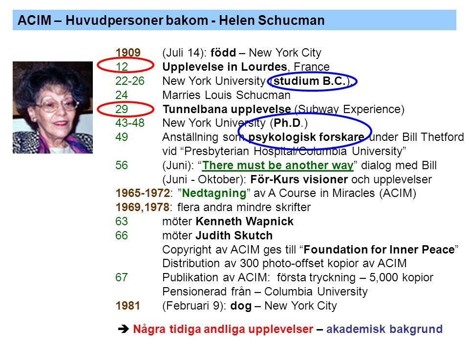 ACIM – Huvudpersoner bakom - Helen Schucman 1909 (Juli 14): född – New York City 12 Upplevelse in Lourdes, France 22-26 New York University (studium B.C.), 24 Marries Louis Schucman 29 Tunnelbana upplevelse (Subway Experience) 43-48 New York University (Ph.D.) 49 Anställning som psykologisk forskare under Bill Thetford vid Presbyterian Hospital/Columbia University 56 (Juni): There must be another way dialog med Bill (Juni - Oktober): För-Kurs visioner och upplevelser 1965-1972: Nedtagning av A Course in Miracles (ACIM) 1969,1978: flera andra mindre skrifter 63 möter Kenneth Wapnick 66 möter Judith Skutch Copyright av ACIM ges till Foundation for Inner Peace Distribution av 300 photo-offset kopior av ACIM 67Publikation av ACIM: första tryckning – 5,000 kopior Pensionerad från – Columbia University 1981 (Februari 9): dog – New York City  Några tidiga andliga upplevelser – akademisk bakgrund
