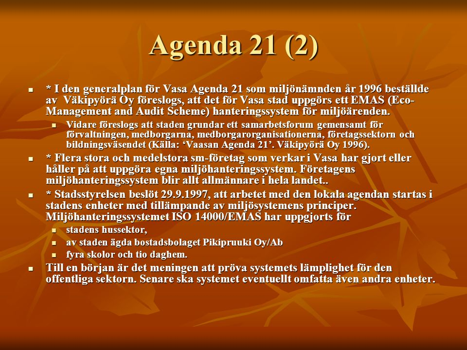 Agenda 21 (2) * I den generalplan för Vasa Agenda 21 som miljönämnden år 1996 beställde av Väkipyörä Oy föreslogs, att det för Vasa stad uppgörs ett EMAS (Eco- Management and Audit Scheme) hanteringssystem för miljöärenden.