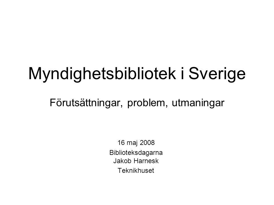 Myndighetsbibliotek i Sverige Förutsättningar, problem, utmaningar 16 maj 2008 Biblioteksdagarna Jakob Harnesk Teknikhuset