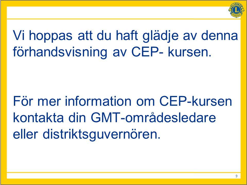 9 Vi hoppas att du haft glädje av denna förhandsvisning av CEP- kursen. För mer information om CEP-kursen kontakta din GMT-områdesledare eller distrik
