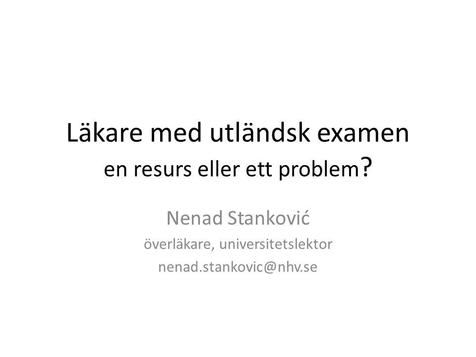 Läkare med utländsk examen en resurs eller ett problem ? Nenad Stanković överläkare, universitetslektor nenad.stankovic@nhv.se