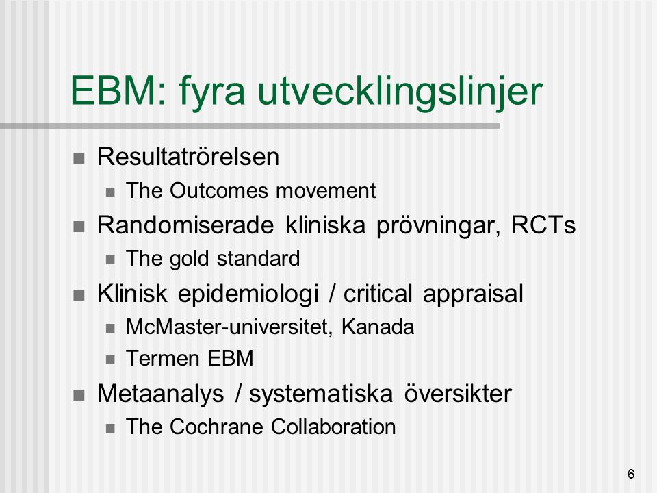 6 EBM: fyra utvecklingslinjer Resultatrörelsen The Outcomes movement Randomiserade kliniska prövningar, RCTs The gold standard Klinisk epidemiologi / critical appraisal McMaster-universitet, Kanada Termen EBM Metaanalys / systematiska översikter The Cochrane Collaboration