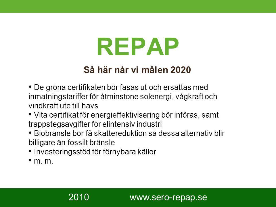 9 REPAP Så här når vi målen 2020 De gröna certifikaten bör fasas ut och ersättas med inmatningstariffer för åtminstone solenergi, vågkraft och vindkraft ute till havs Vita certifikat för energieffektivisering bör införas, samt trappstegsavgifter för elintensiv industri Biobränsle bör få skattereduktion så dessa alternativ blir billigare än fossilt bränsle Investeringsstöd för förnybara källor m.