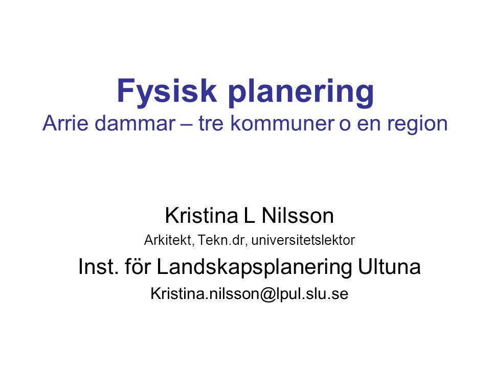 Fysisk planering Arrie dammar – tre kommuner o en region Kristina L Nilsson Arkitekt, Tekn.dr, universitetslektor Inst. för Landskapsplanering Ultuna
