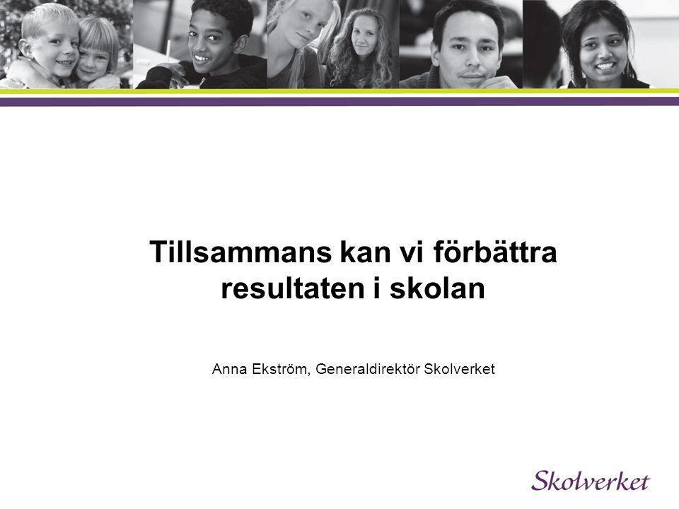 Tillsammans kan vi förbättra resultaten i skolan Anna Ekström, Generaldirektör Skolverket