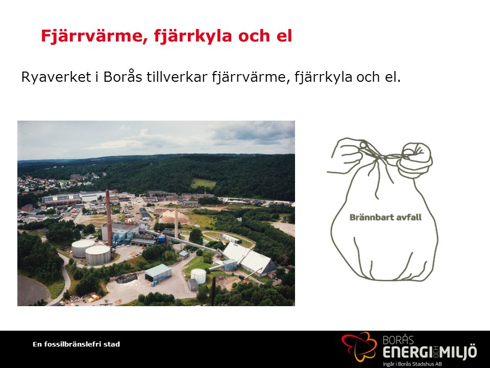 En fossilbränslefri stad Fjärrvärme, fjärrkyla och el Ryaverket i Borås tillverkar fjärrvärme, fjärrkyla och el.