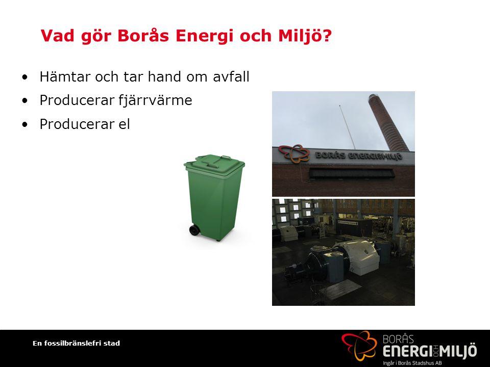Vad gör Borås Energi och Miljö? Hämtar och tar hand om avfall Producerar fjärrvärme Producerar el