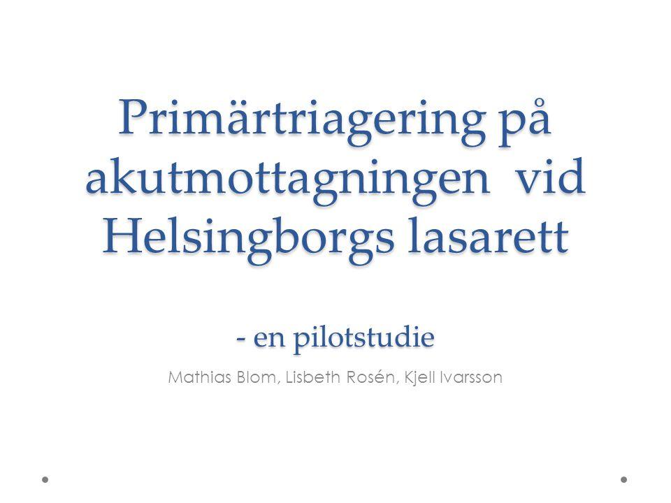 Primärtriagering på akutmottagningen vid Helsingborgs lasarett - en pilotstudie Mathias Blom, Lisbeth Rosén, Kjell Ivarsson