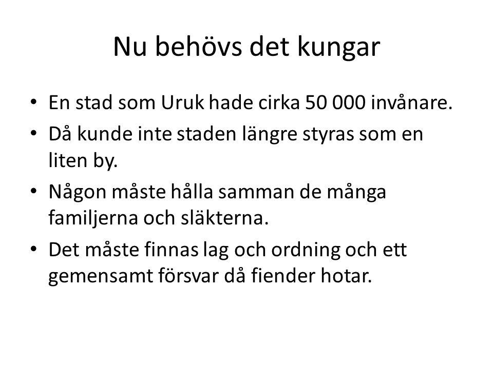 Nu behövs det kungar En stad som Uruk hade cirka 50 000 invånare. Då kunde inte staden längre styras som en liten by. Någon måste hålla samman de mång