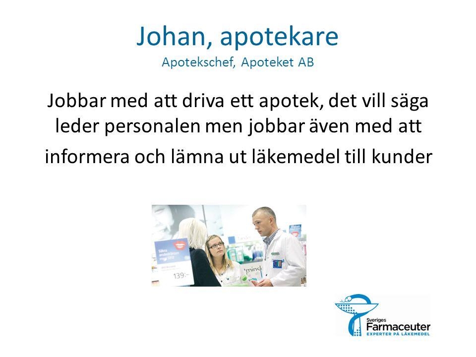 Johan, apotekare Apotekschef, Apoteket AB Jobbar med att driva ett apotek, det vill säga leder personalen men jobbar även med att informera och lämna ut läkemedel till kunder