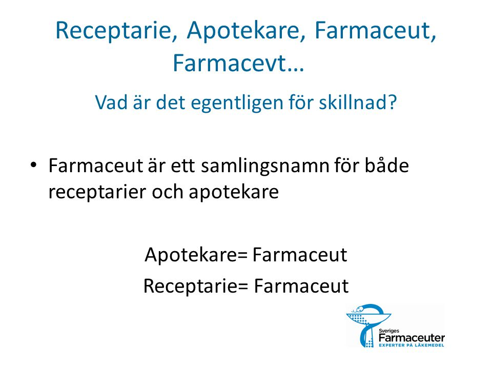 Farmaceut = Läkemedelsexpert Receptarie 3 år Apotekare 5 år Efter examen kan man ansöka om legitimation (krav för arbete inom hälso- och sjukvård) Inte bara på apotek Bred arbetsmarknad, många möjligheter!