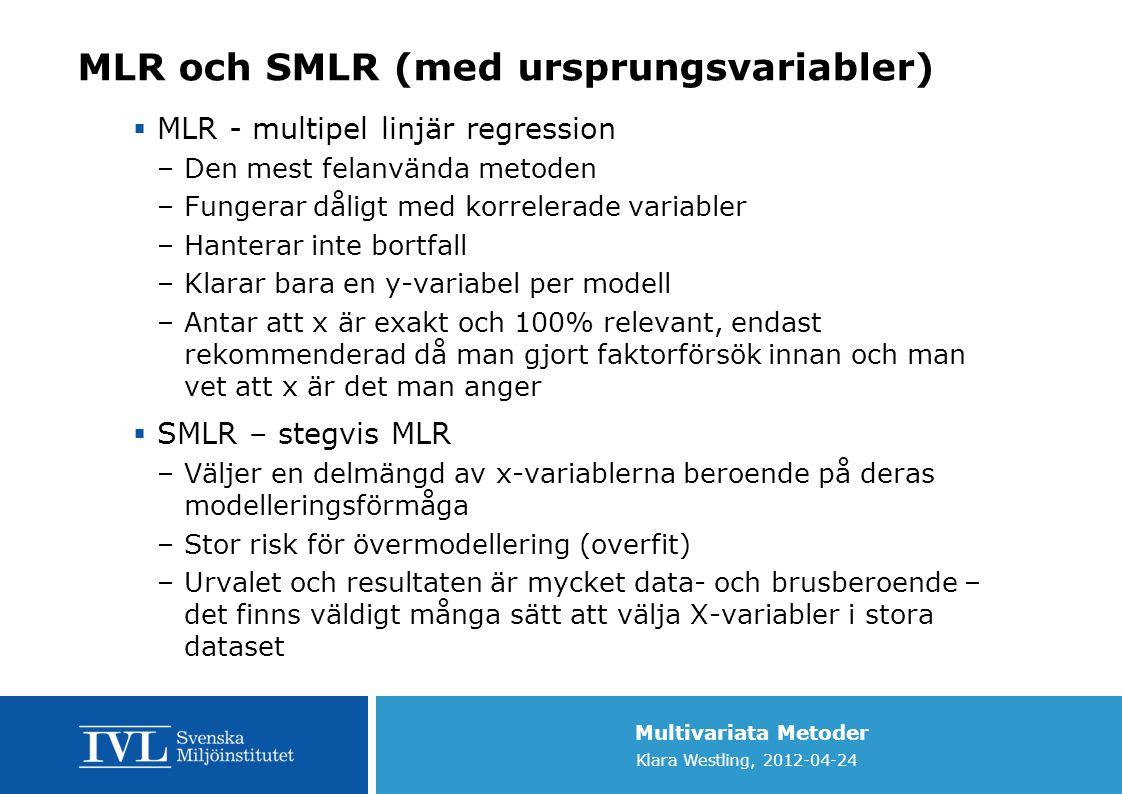 Multivariata Metoder Klara Westling, 2012-04-24 MLR och SMLR (med ursprungsvariabler)  MLR - multipel linjär regression –Den mest felanvända metoden