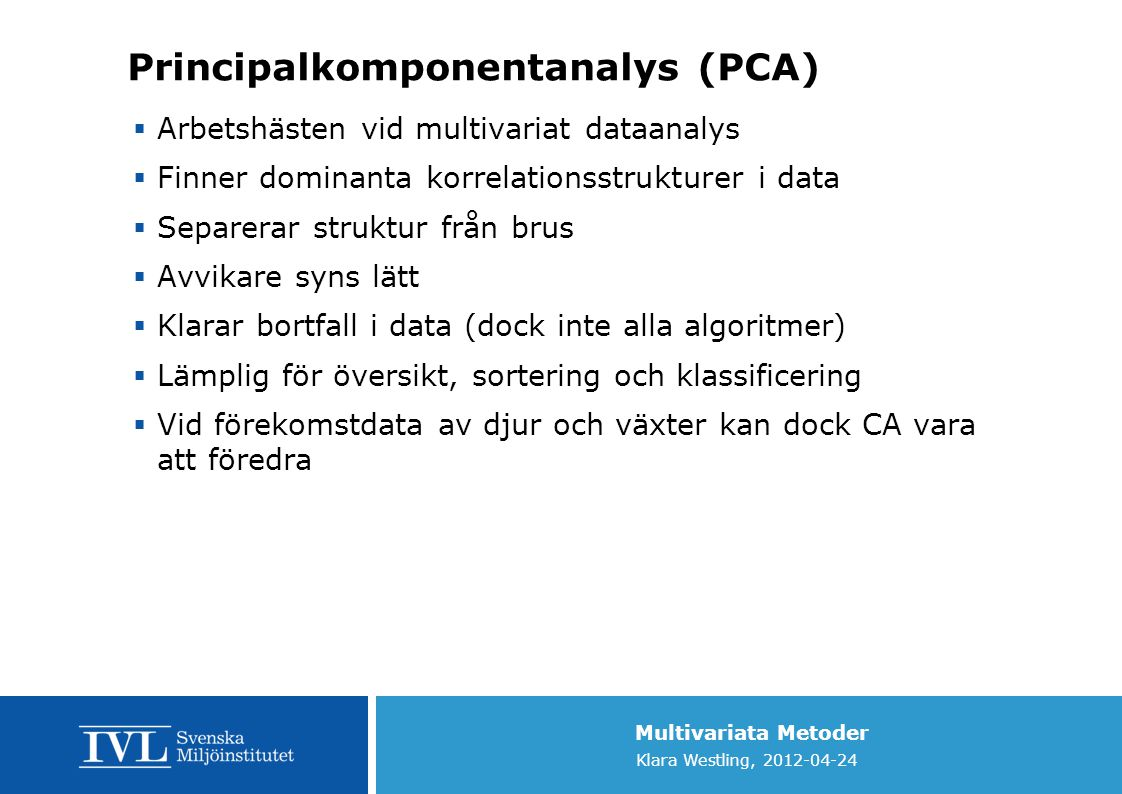 Multivariata Metoder Klara Westling, 2012-04-24 Principalkomponentanalys (PCA)  Arbetshästen vid multivariat dataanalys  Finner dominanta korrelatio