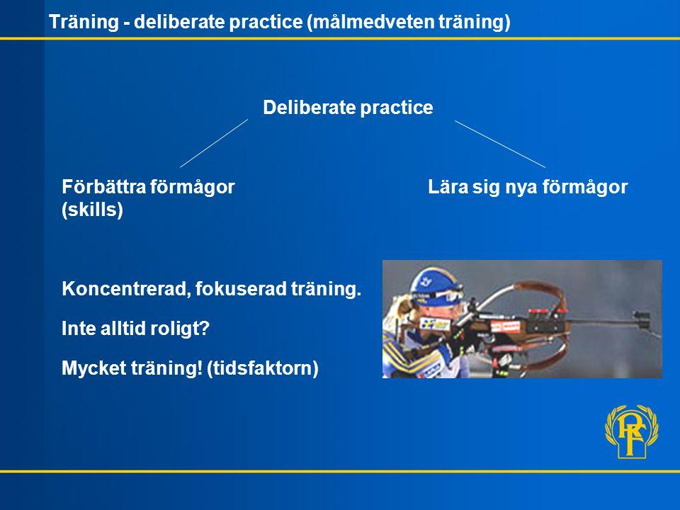 Träning - deliberate practice (målmedveten träning) Deliberate practice Förbättra förmågor Lära sig nya förmågor (skills) Koncentrerad, fokuserad träning.
