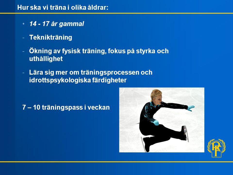 Hur ska vi träna i olika åldrar: 14 - 17 år gammal -Teknikträning -Ökning av fysisk träning, fokus på styrka och uthållighet -Lära sig mer om träningsprocessen och idrottspsykologiska färdigheter 7 – 10 träningspass i veckan