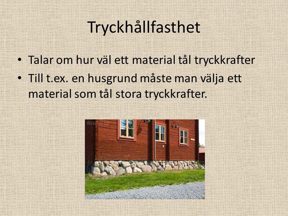 Tryckhållfasthet Talar om hur väl ett material tål tryckkrafter Till t.ex. en husgrund måste man välja ett material som tål stora tryckkrafter.