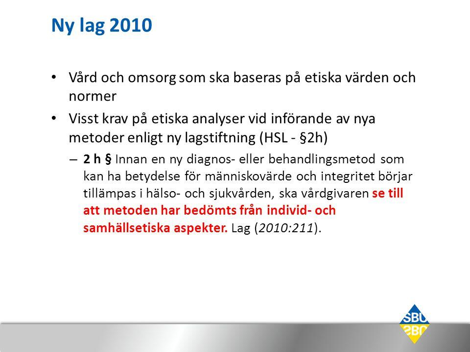 Ny lag 2010 Vård och omsorg som ska baseras på etiska värden och normer Visst krav på etiska analyser vid införande av nya metoder enligt ny lagstiftning (HSL - §2h) – 2 h § Innan en ny diagnos- eller behandlingsmetod som kan ha betydelse för människovärde och integritet börjar tillämpas i hälso- och sjukvården, ska vårdgivaren se till att metoden har bedömts från individ- och samhällsetiska aspekter.