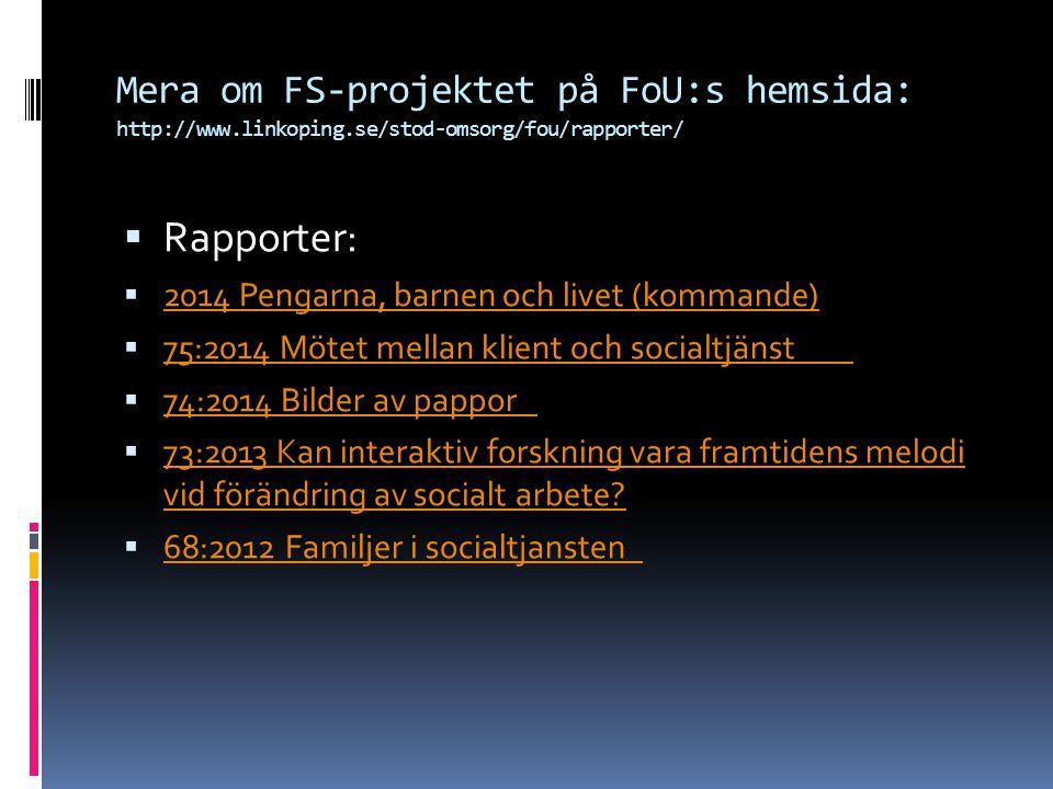 Mera om FS-projektet på FoU:s hemsida: http://www.linkoping.se/stod-omsorg/fou/rapporter/  Rapporter:  2014 Pengarna, barnen och livet (kommande) 2014 Pengarna, barnen och livet (kommande)  75:2014 Mötet mellan klient och socialtjänst 75:2014 Mötet mellan klient och socialtjänst  74:2014 Bilder av pappor 74:2014 Bilder av pappor  73:2013 Kan interaktiv forskning vara framtidens melodi vid förändring av socialt arbete.