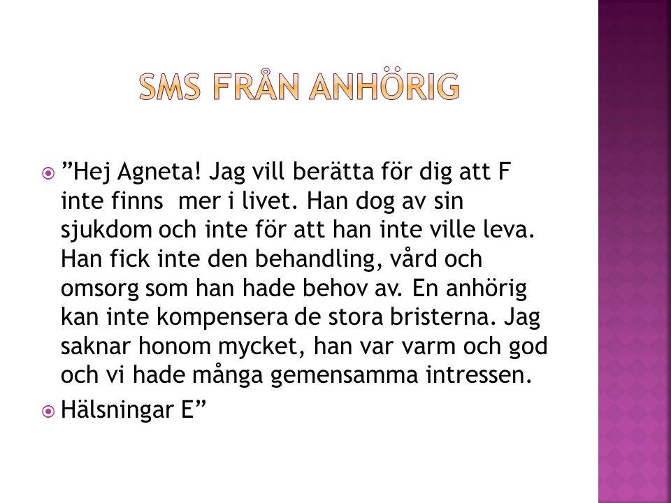 """ """"Hej Agneta! Jag vill berätta för dig att F inte finns mer i livet. Han dog av sin sjukdom och inte för att han inte ville leva. Han fick inte den b"""
