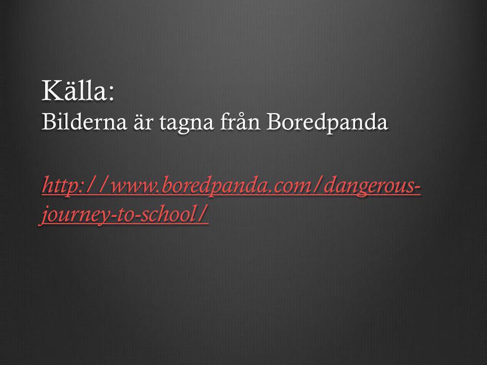 Källa: Bilderna är tagna från Boredpanda http://www.boredpanda.com/dangerous- journey-to-school/ http://www.boredpanda.com/dangerous- journey-to-school/ http://www.boredpanda.com/dangerous- journey-to-school/
