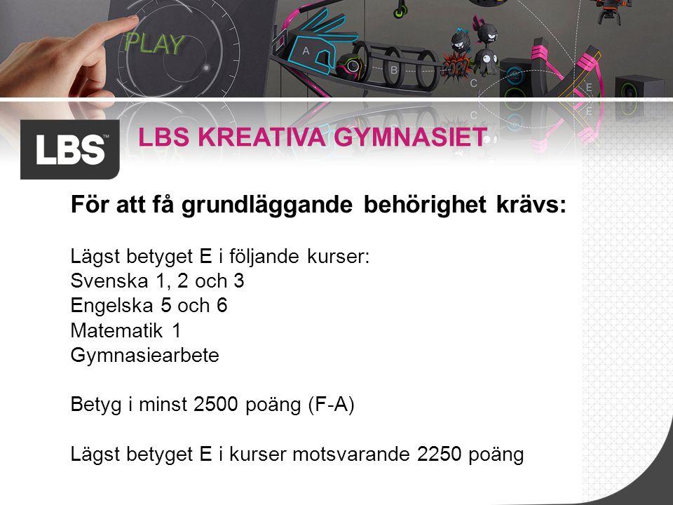 LBS KREATIVA GYMNASIET För att få grundläggande behörighet krävs: Lägst betyget E i följande kurser: Svenska 1, 2 och 3 Engelska 5 och 6 Matematik 1 G