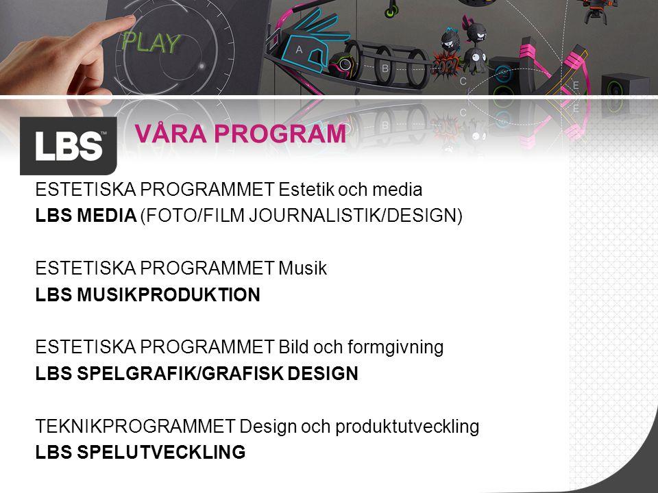 VÅRA PROGRAM ESTETISKA PROGRAMMET Estetik och media LBS MEDIA (FOTO/FILM JOURNALISTIK/DESIGN) ESTETISKA PROGRAMMET Musik LBS MUSIKPRODUKTION ESTETISKA PROGRAMMET Bild och formgivning LBS SPELGRAFIK/GRAFISK DESIGN TEKNIKPROGRAMMET Design och produktutveckling LBS SPELUTVECKLING