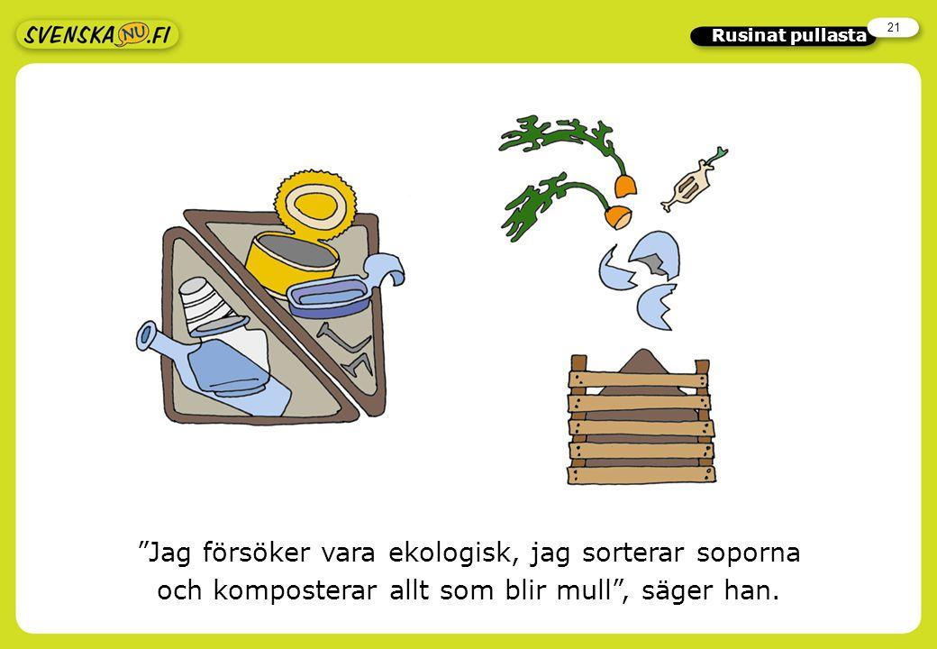 21 Rusinat pullasta Jag försöker vara ekologisk, jag sorterar soporna och komposterar allt som blir mull , säger han.