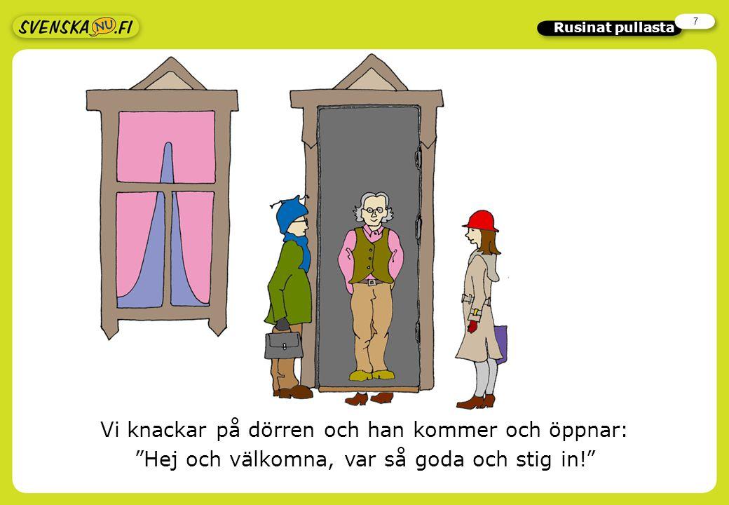 7 Rusinat pullasta Vi knackar på dörren och han kommer och öppnar: Hej och välkomna, var så goda och stig in!