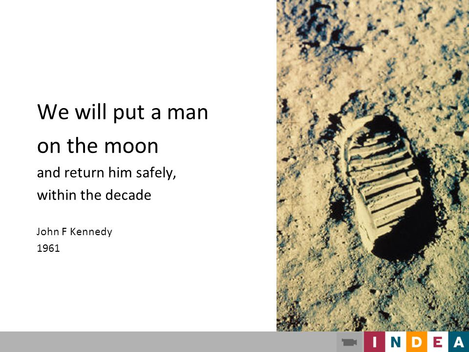 We will put a man on the moon and return him safely, within the decade John F Kennedy 1961