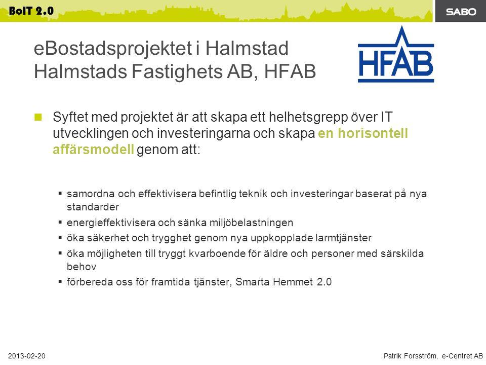Patrik Forsström, e-Centret AB 2013-02-20 BoIT 2.0 eBostadsprojektet i Halmstad Halmstads Fastighets AB, HFAB Syftet med projektet är att skapa ett helhetsgrepp över IT utvecklingen och investeringarna och skapa en horisontell affärsmodell genom att:  samordna och effektivisera befintlig teknik och investeringar baserat på nya standarder  energieffektivisera och sänka miljöbelastningen  öka säkerhet och trygghet genom nya uppkopplade larmtjänster  öka möjligheten till tryggt kvarboende för äldre och personer med särskilda behov  förbereda oss för framtida tjänster, Smarta Hemmet 2.0 BoIT 2.0