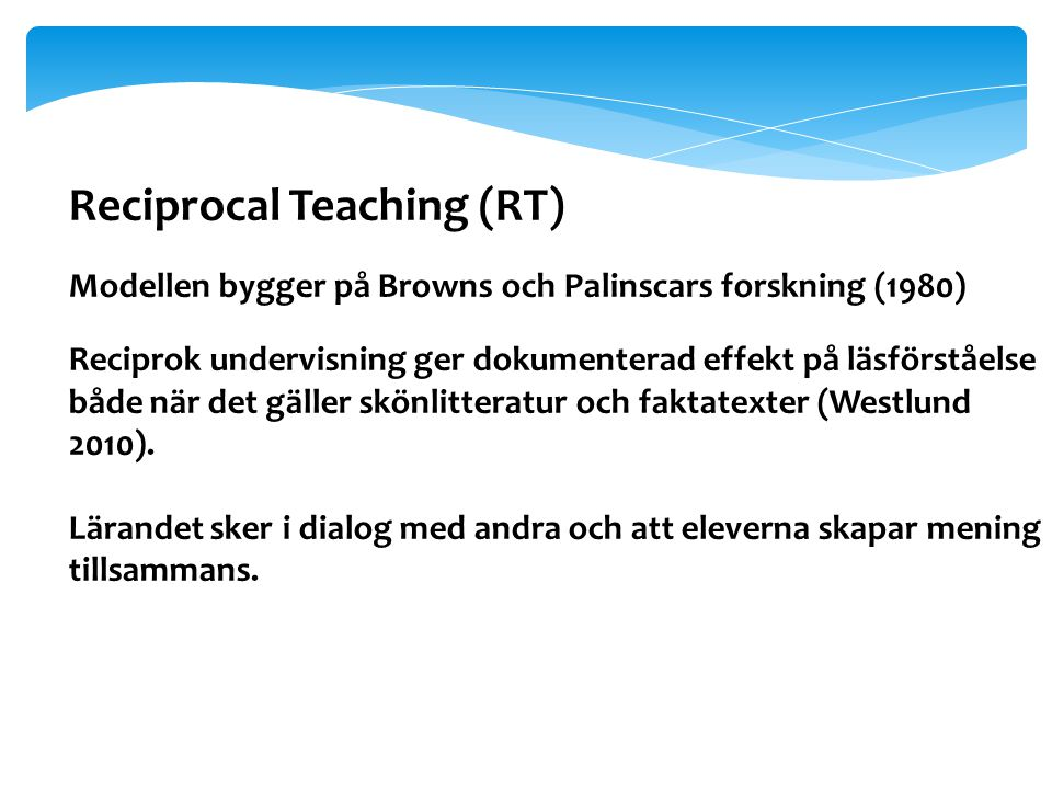 Reciprocal Teaching (RT) Modellen bygger på Browns och Palinscars forskning (1980) Reciprok undervisning ger dokumenterad effekt på läsförståelse både när det gäller skönlitteratur och faktatexter (Westlund 2010).