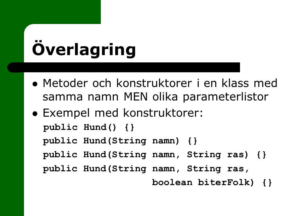 Överlagring Metoder och konstruktorer i en klass med samma namn MEN olika parameterlistor Exempel med konstruktorer: public Hund() {} public Hund(Stri
