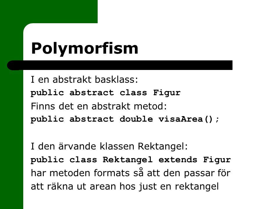 Polymorfism I en abstrakt basklass: public abstract class Figur Finns det en abstrakt metod: public abstract double visaArea(); I den ärvande klassen