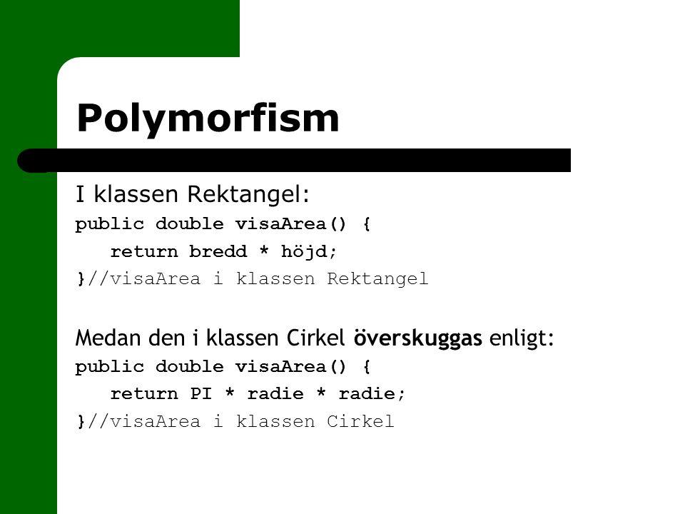 Polymorfism I klassen Rektangel: public double visaArea() { return bredd * höjd; }//visaArea i klassen Rektangel Medan den i klassen Cirkel överskugga