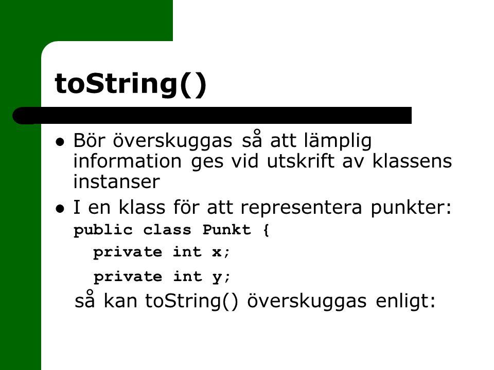 toString() Bör överskuggas så att lämplig information ges vid utskrift av klassens instanser I en klass för att representera punkter: public class Pun