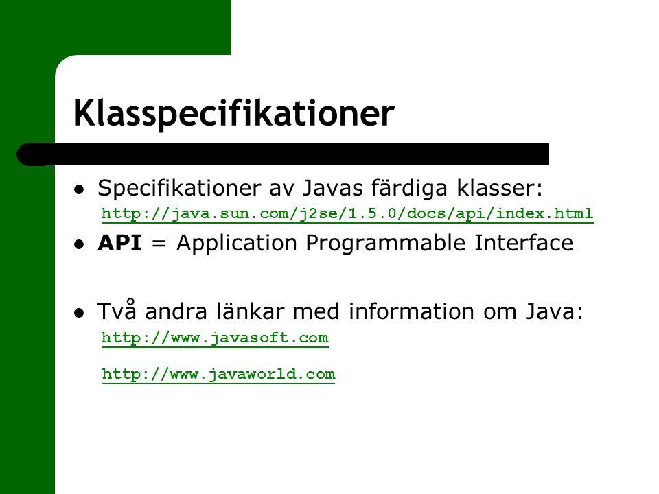 Klasspecifikationer Specifikationer av Javas färdiga klasser: http://java.sun.com/j2se/1.5.0/docs/api/index.html API = Application Programmable Interf