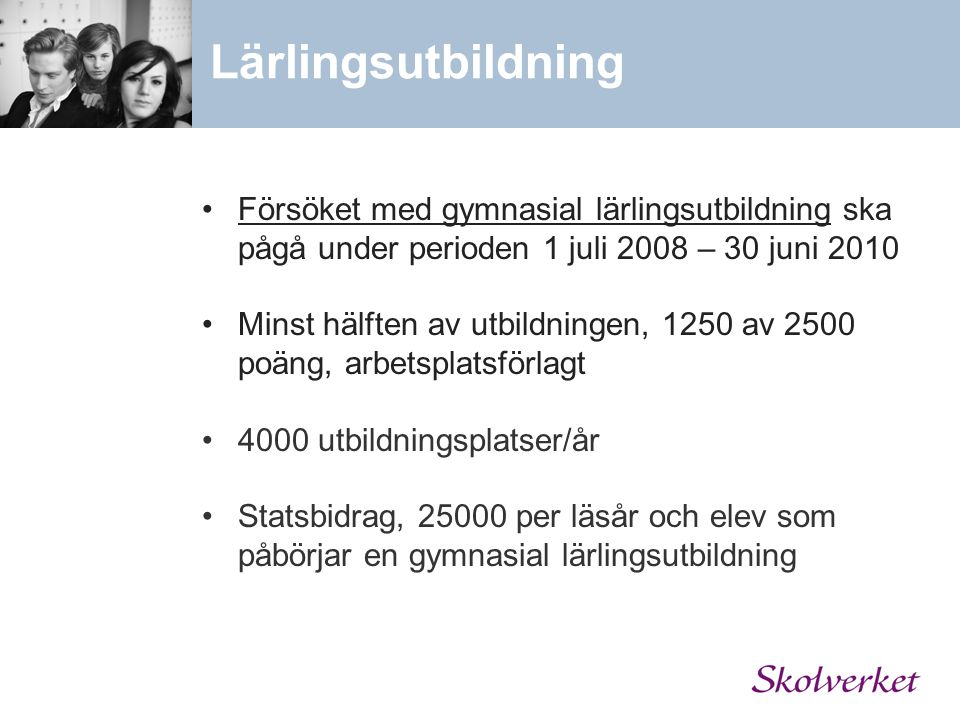 Lärlingsutbildning Försöket med gymnasial lärlingsutbildning ska pågå under perioden 1 juli 2008 – 30 juni 2010 Minst hälften av utbildningen, 1250 av