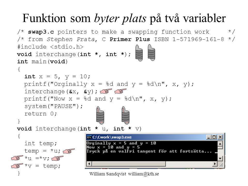 William Sandqvist william@kth.se Funktion som byter plats på två variabler /* swap3.c pointers to make a swapping function work */ /* from Stephen Prata, C Primer Plus ISBN 1-571969-161-8 */ #include void interchange(int *, int *); int main(void) { int x = 5, y = 10; printf( Orginally x = %d and y = %d\n , x, y); interchange(&x, &y); printf( Now x = %d and y = %d\n , x, y); system( PAUSE ); return 0; } void interchange(int * u, int * v) { int temp; temp = *u; *u =*v; *v = temp; }
