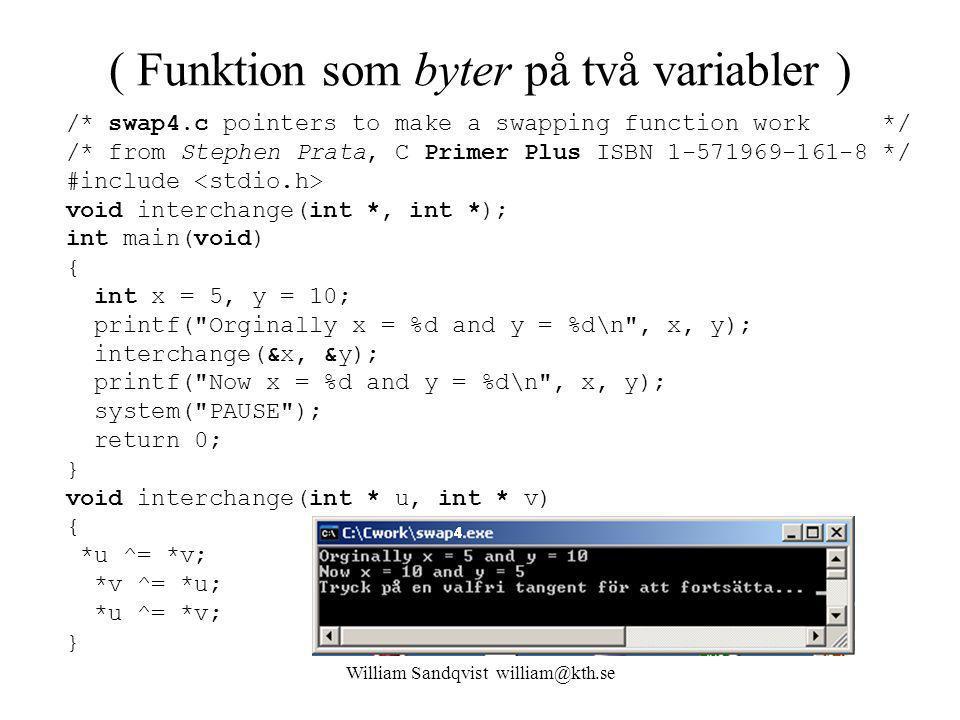 William Sandqvist william@kth.se ( Funktion som byter på två variabler ) /* swap4.c pointers to make a swapping function work */ /* from Stephen Prata, C Primer Plus ISBN 1-571969-161-8 */ #include void interchange(int *, int *); int main(void) { int x = 5, y = 10; printf( Orginally x = %d and y = %d\n , x, y); interchange(&x, &y); printf( Now x = %d and y = %d\n , x, y); system( PAUSE ); return 0; } void interchange(int * u, int * v) { *u ^= *v; *v ^= *u; *u ^= *v; }