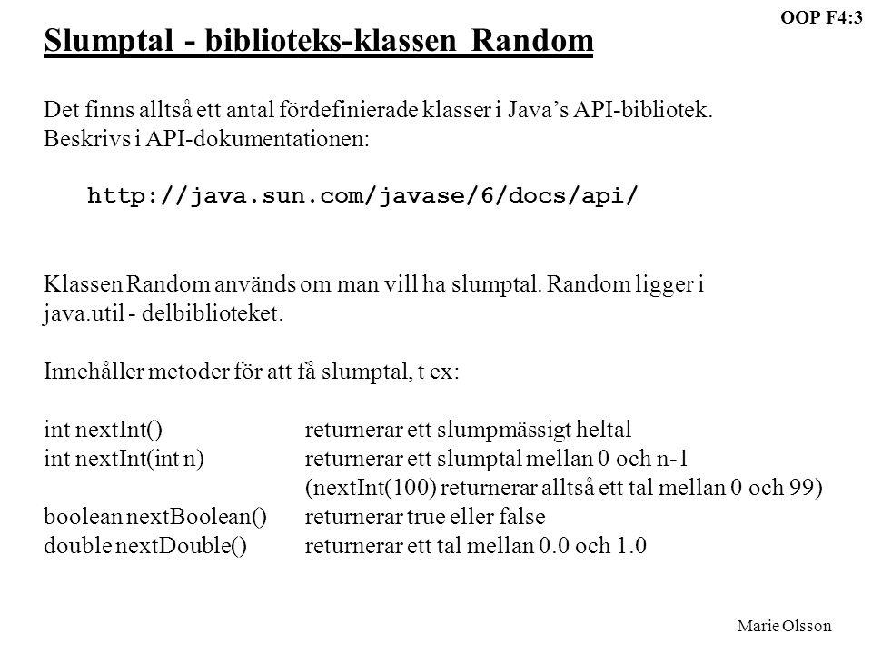 OOP F4:4 Marie Olsson Ett program som skriver ut 10 slumptal mellan 1 och 100: import java.util.*; class SlumpTest{ public static void main(String[] args){ Random slump = new Random(); for (int x=1; x<=10; x++){ int tal = slump.nextInt(100) + 1; System.out.println(tal); } Obs att metodanropet slump.nextInt(100) returnerar ett slumpmässigt tal i intervallet 0-99.
