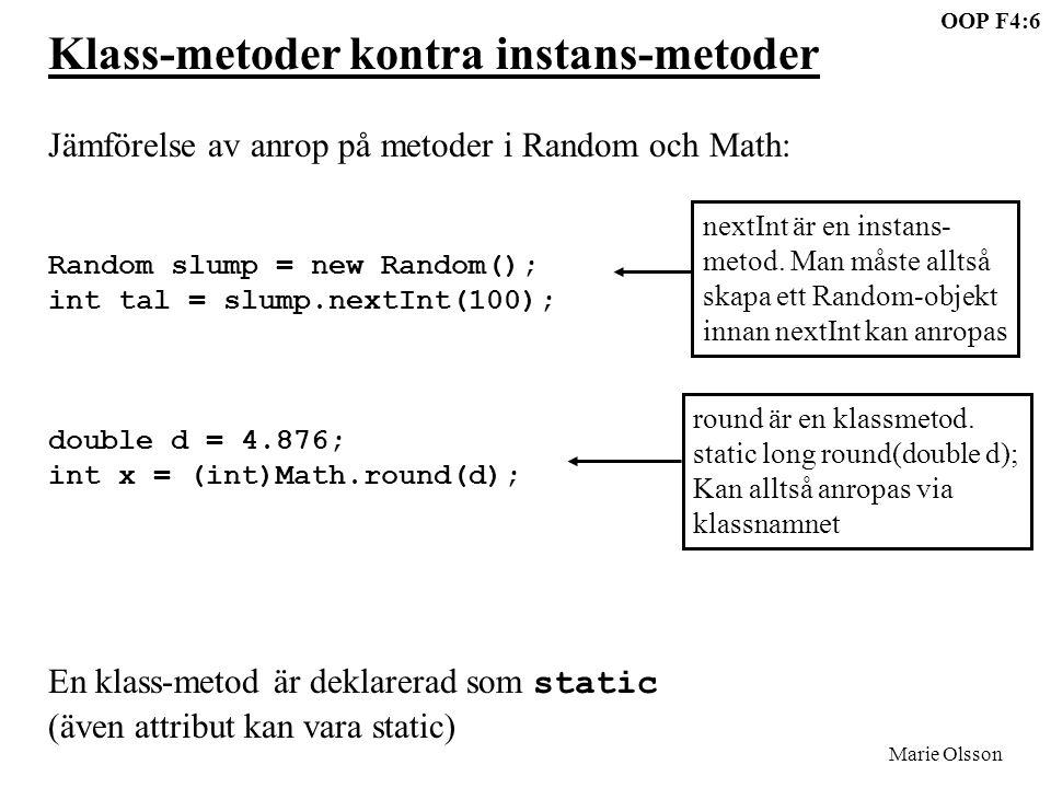 OOP F4:6 Marie Olsson Klass-metoder kontra instans-metoder Jämförelse av anrop på metoder i Random och Math: Random slump = new Random(); int tal = slump.nextInt(100); double d = 4.876; int x = (int)Math.round(d); En klass-metod är deklarerad som static (även attribut kan vara static) nextInt är en instans- metod.