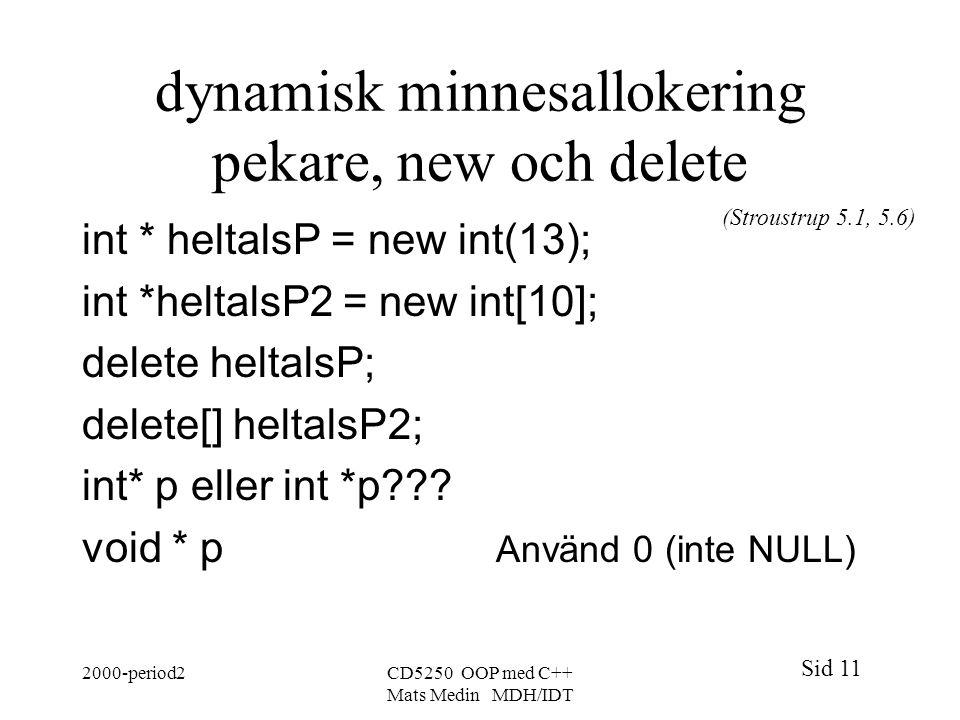 Sid 11 2000-period2CD5250 OOP med C++ Mats Medin MDH/IDT dynamisk minnesallokering pekare, new och delete int * heltalsP = new int(13); int *heltalsP2 = new int[10]; delete heltalsP; delete[] heltalsP2; int* p eller int *p .