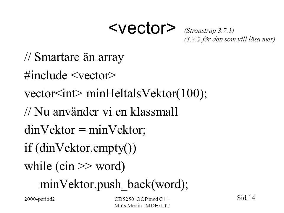 Sid 14 2000-period2CD5250 OOP med C++ Mats Medin MDH/IDT // Smartare än array #include vector minHeltalsVektor(100); // Nu använder vi en klassmall dinVektor = minVektor; if (dinVektor.empty()) while (cin >> word) minVektor.push_back(word); (Stroustrup 3.7.1) (3.7.2 för den som vill läsa mer)