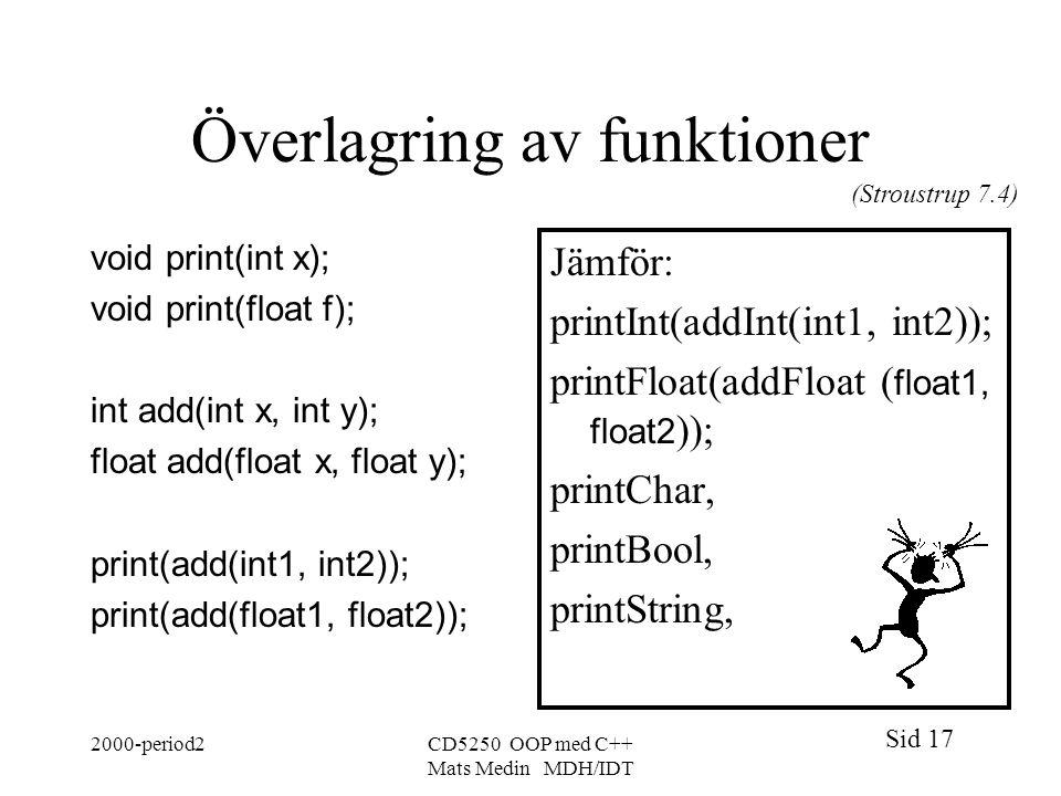 Sid 17 2000-period2CD5250 OOP med C++ Mats Medin MDH/IDT Överlagring av funktioner void print(int x); void print(float f); int add(int x, int y); float add(float x, float y); print(add(int1, int2)); print(add(float1, float2)); Jämför: printInt(addInt(int1, int2)); printFloat(addFloat ( float1, float2 )); printChar, printBool, printString, (Stroustrup 7.4)