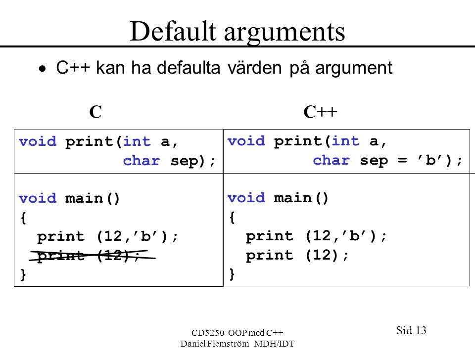 Sid 13 CD5250 OOP med C++ Daniel Flemström MDH/IDT Default arguments  C++ kan ha defaulta värden på argument C C++ void print(int a, char sep); void main() { print (12,'b'); print (12); } void print(int a, char sep = 'b'); void main() { print (12,'b'); print (12); }