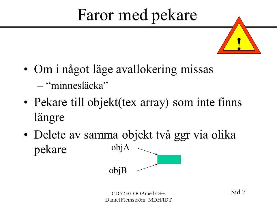 Sid 7 CD5250 OOP med C++ Daniel Flemström MDH/IDT Faror med pekare Om i något läge avallokering missas – minnesläcka Pekare till objekt(tex array) som inte finns längre Delete av samma objekt två ggr via olika pekare objA objB !