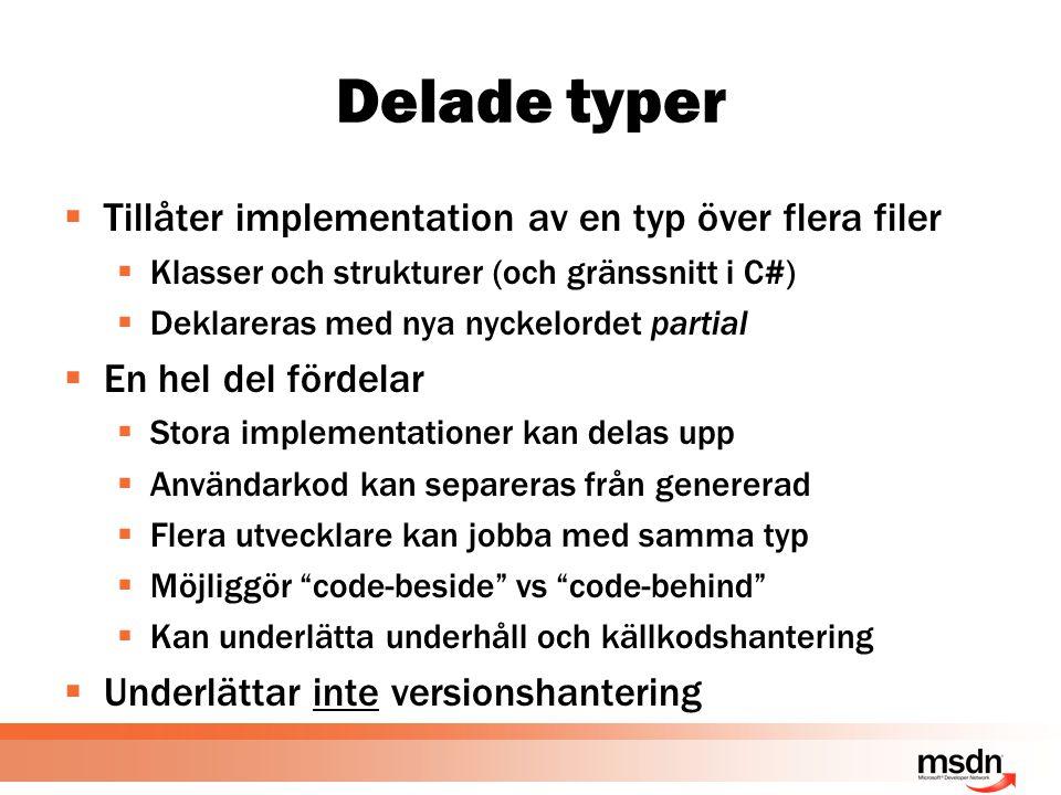 Delade typer  Tillåter implementation av en typ över flera filer  Klasser och strukturer (och gränssnitt i C#)  Deklareras med nya nyckelordet partial  En hel del fördelar  Stora implementationer kan delas upp  Användarkod kan separeras från genererad  Flera utvecklare kan jobba med samma typ  Möjliggör code-beside vs code-behind  Kan underlätta underhåll och källkodshantering  Underlättar inte versionshantering